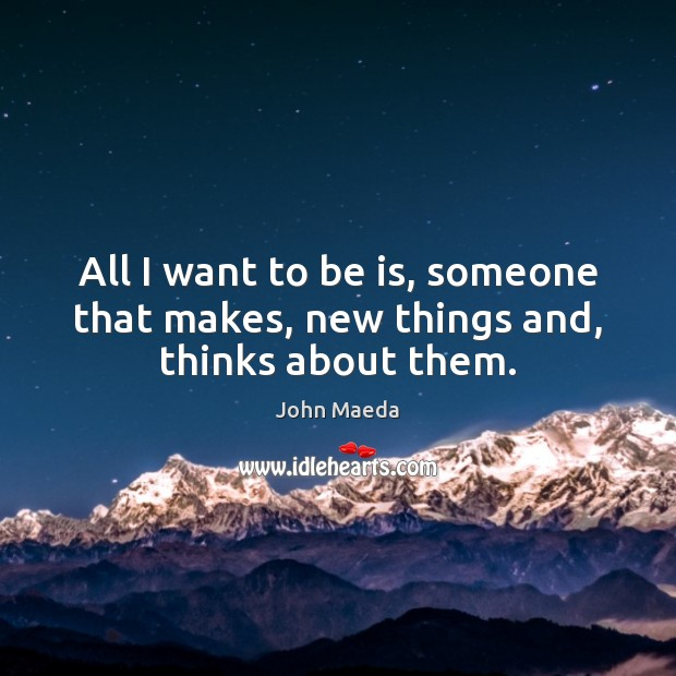 All I want to be is, someone that makes, new things and, thinks about them. Image
