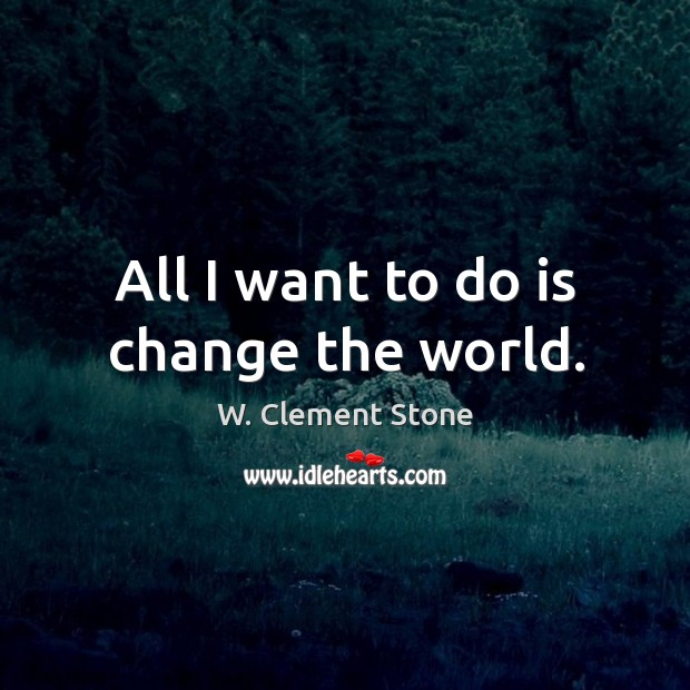 Image, All I want to do is change the world.
