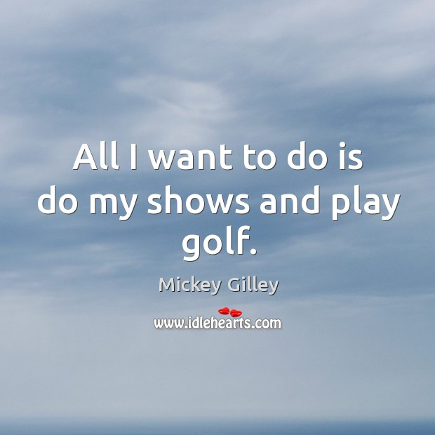 All I want to do is do my shows and play golf. Image