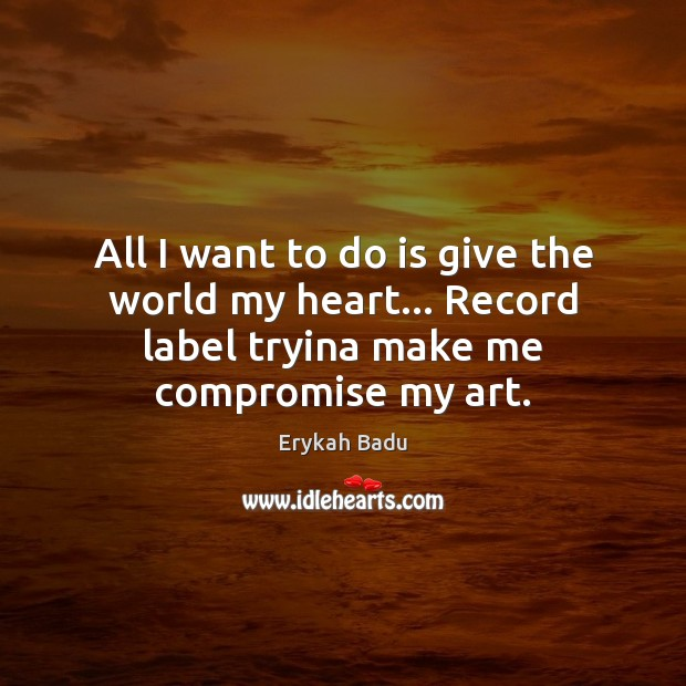 All I want to do is give the world my heart… Record Erykah Badu Picture Quote