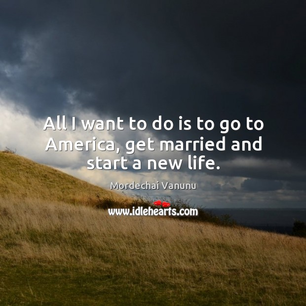 All I want to do is to go to America, get married and start a new life. Mordechai Vanunu Picture Quote