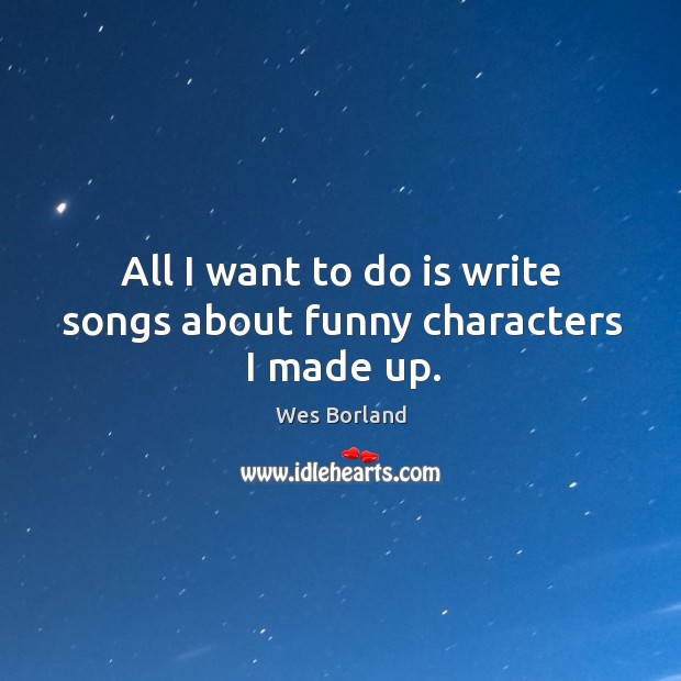 All I want to do is write songs about funny characters I made up. Wes Borland Picture Quote