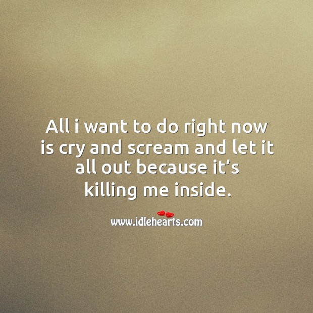 All I want to do right now is cry and scream and let it all out because it's killing me inside. Image