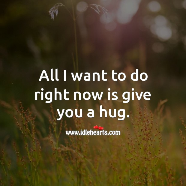 All I want to do right now is give you a hug. Hug Quotes Image