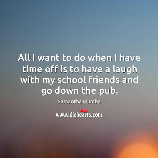 All I want to do when I have time off is to have a laugh with my school friends and go down the pub. Samantha Mumba Picture Quote