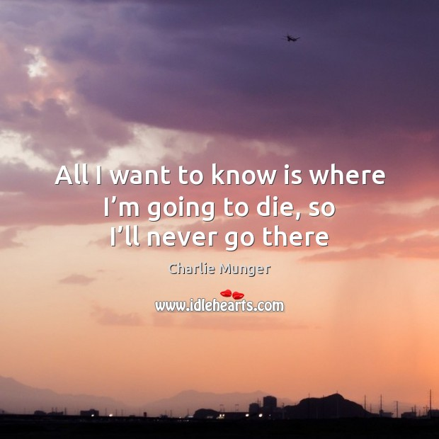 All I want to know is where I'm going to die, so I'll never go there Image