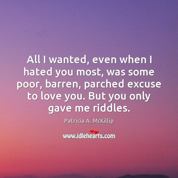 Patricia A. McKillip Picture Quote image saying: All I wanted, even when I hated you most, was some poor,