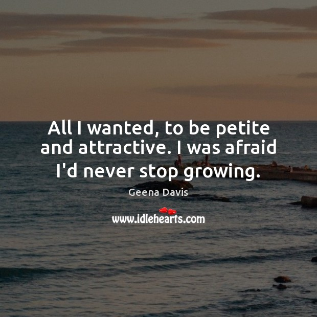 All I wanted, to be petite and attractive. I was afraid I'd never stop growing. Geena Davis Picture Quote