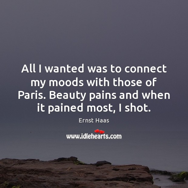 All I wanted was to connect my moods with those of Paris. Ernst Haas Picture Quote