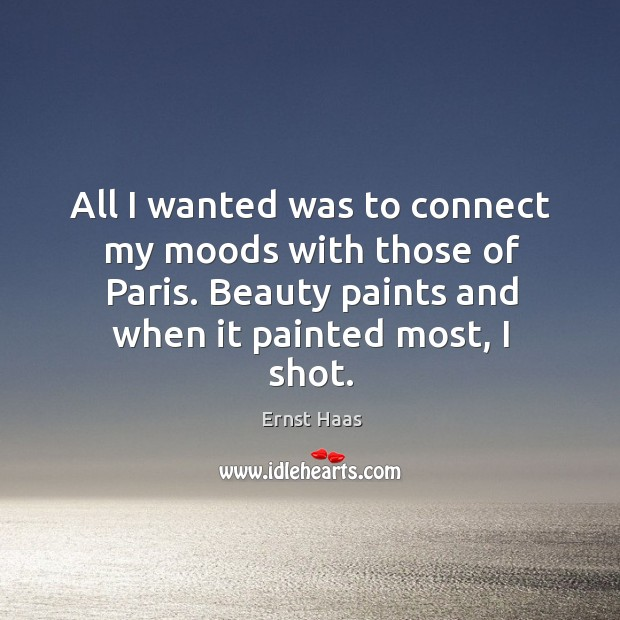 All I wanted was to connect my moods with those of paris. Beauty paints and when it painted most, I shot. Ernst Haas Picture Quote