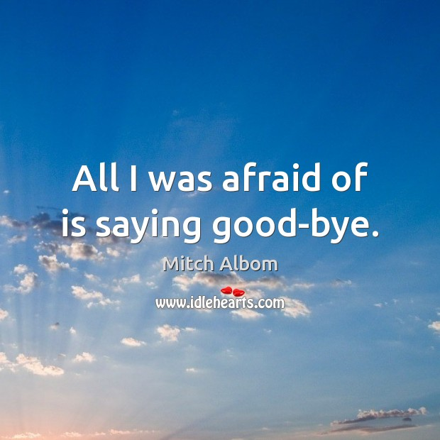 All I was afraid of is saying good-bye. Mitch Albom Picture Quote