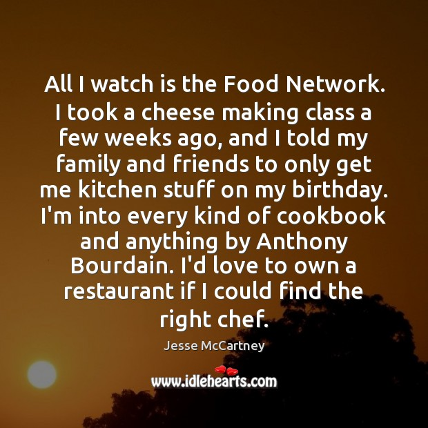 All I watch is the Food Network. I took a cheese making Jesse McCartney Picture Quote
