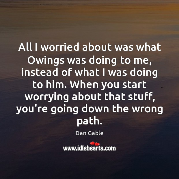 All I worried about was what Owings was doing to me, instead Dan Gable Picture Quote