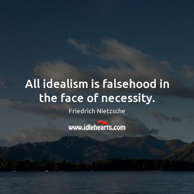 All idealism is falsehood in the face of necessity. Image