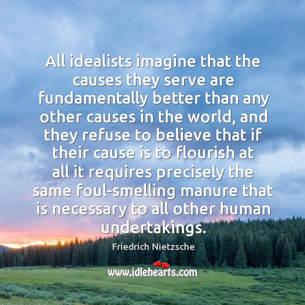 All idealists imagine that the causes they serve are fundamentally better than Image