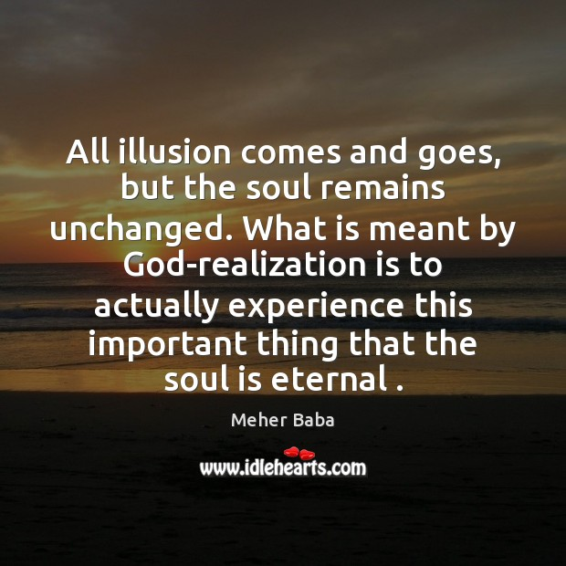 All illusion comes and goes, but the soul remains unchanged. What is Meher Baba Picture Quote