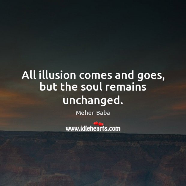 All illusion comes and goes, but the soul remains unchanged. Meher Baba Picture Quote