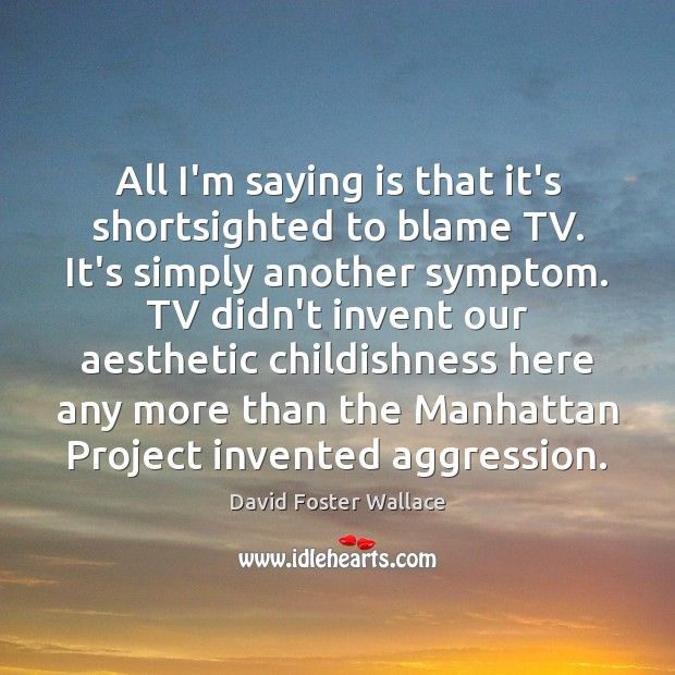 All I'm saying is that it's shortsighted to blame TV. It's simply David Foster Wallace Picture Quote