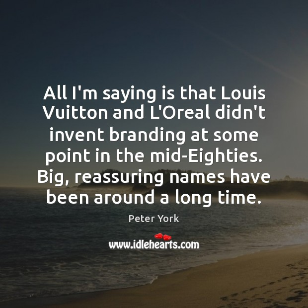 All I'm saying is that Louis Vuitton and L'Oreal didn't invent branding Peter York Picture Quote