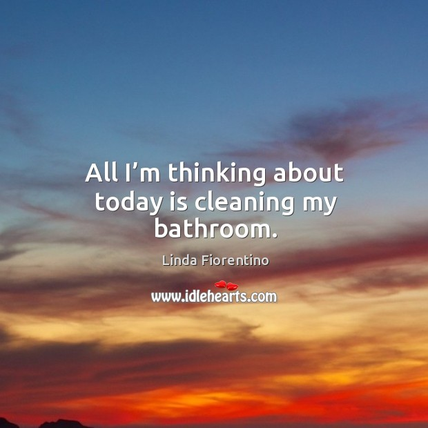 All I'm thinking about today is cleaning my bathroom. Image