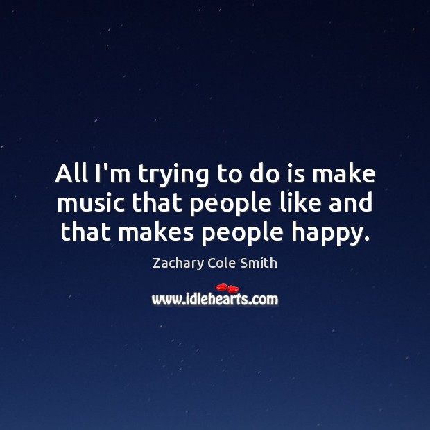 All I'm trying to do is make music that people like and that makes people happy. Zachary Cole Smith Picture Quote