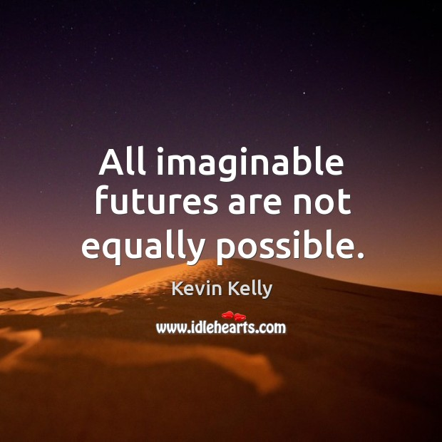All imaginable futures are not equally possible. Kevin Kelly Picture Quote