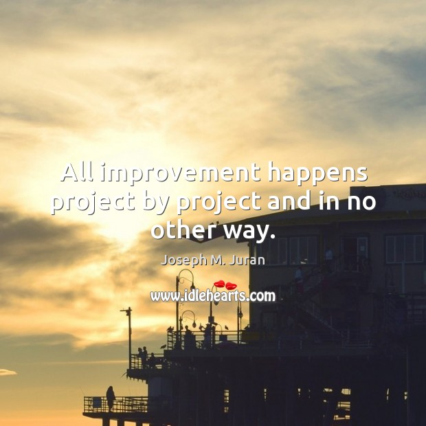 All improvement happens project by project and in no other way. Image