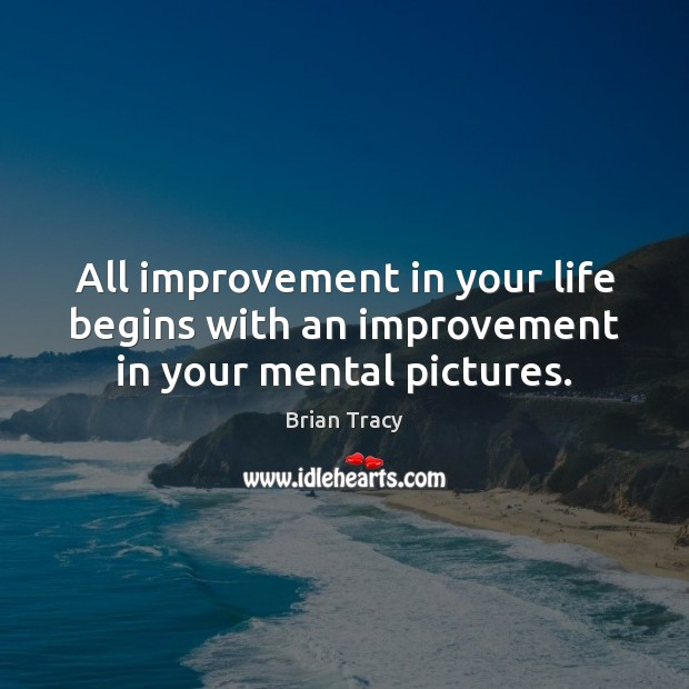 All improvement in your life begins with an improvement in your mental pictures. Image