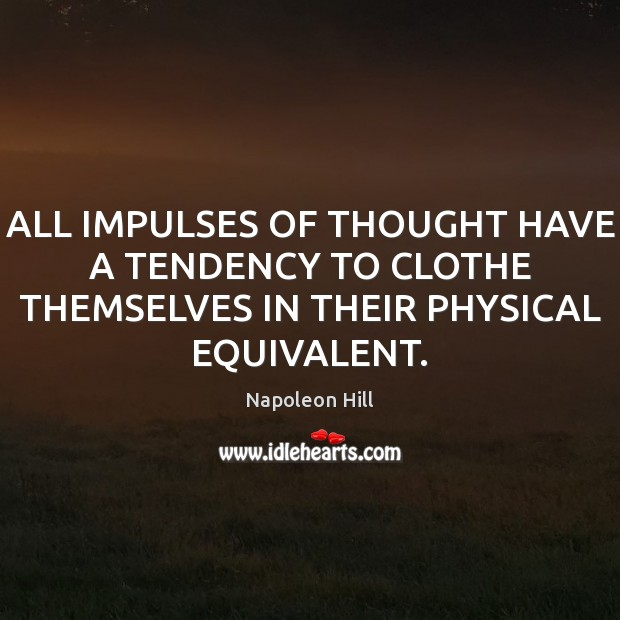 ALL IMPULSES OF THOUGHT HAVE A TENDENCY TO CLOTHE THEMSELVES IN THEIR PHYSICAL EQUIVALENT. Napoleon Hill Picture Quote
