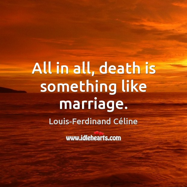 All in all, death is something like marriage. Louis-Ferdinand Céline Picture Quote