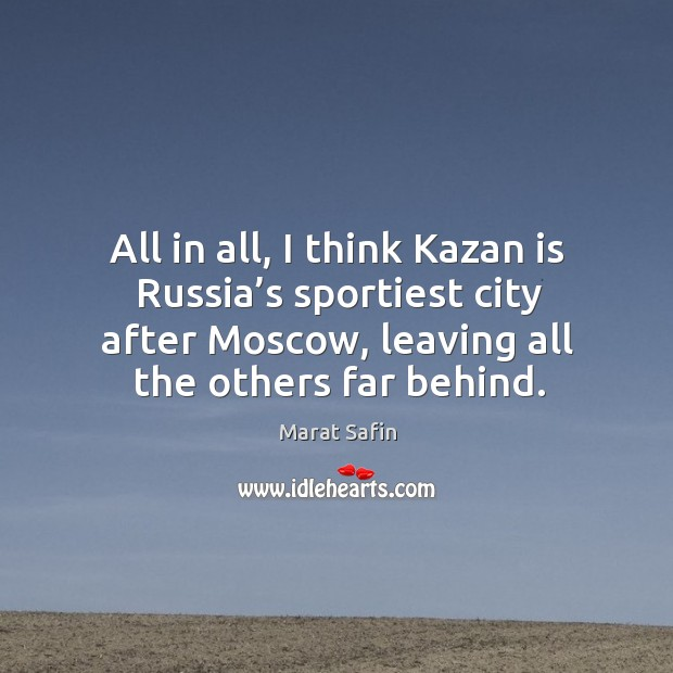 All in all, I think kazan is russia's sportiest city after moscow, leaving all the others far behind. Image