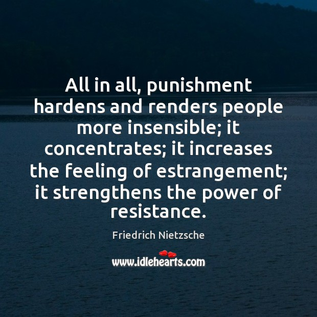 All in all, punishment hardens and renders people more insensible; it concentrates; Image