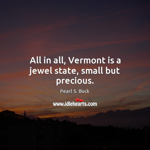 All in all, Vermont is a jewel state, small but precious. Pearl S. Buck Picture Quote