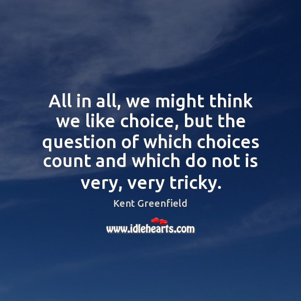 All in all, we might think we like choice, but the question Image