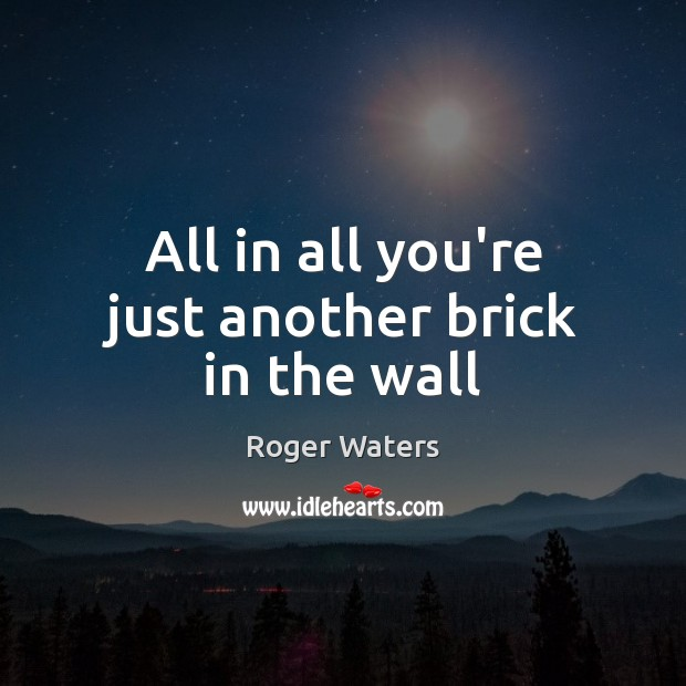 All in all you're just another brick in the wall Roger Waters Picture Quote