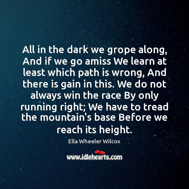 All in the dark we grope along, And if we go amiss Ella Wheeler Wilcox Picture Quote