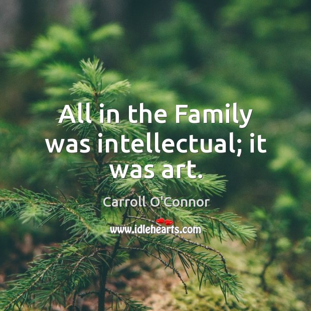 All in the family was intellectual; it was art. Image
