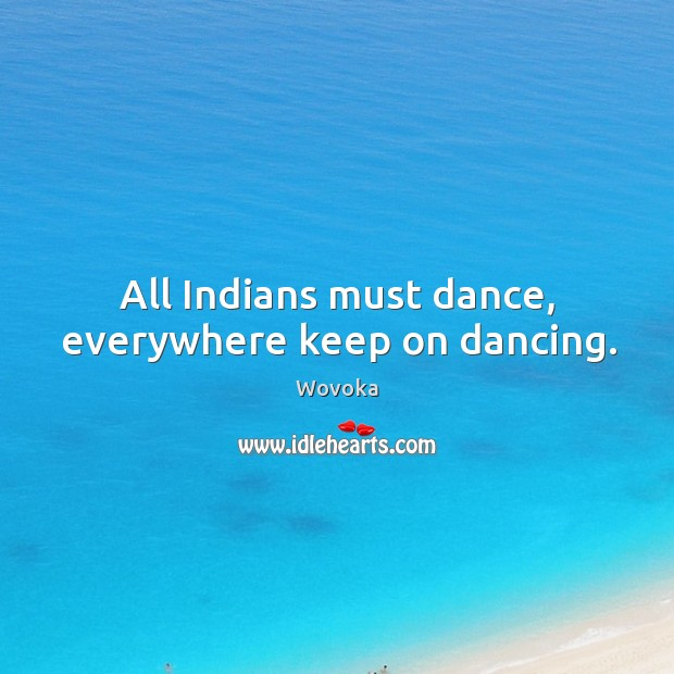 All Indians must dance, everywhere keep on dancing. Image