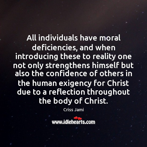 All individuals have moral deficiencies, and when introducing these to reality one Criss Jami Picture Quote