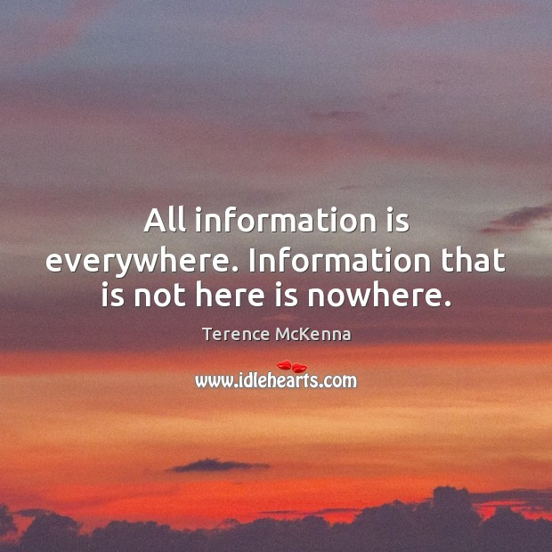 All information is everywhere. Information that is not here is nowhere. Image