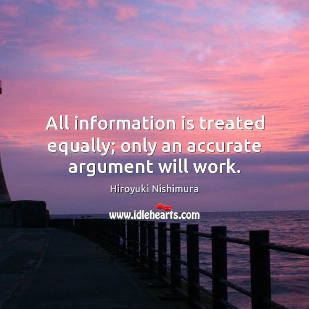 All information is treated equally; only an accurate argument will work. Image
