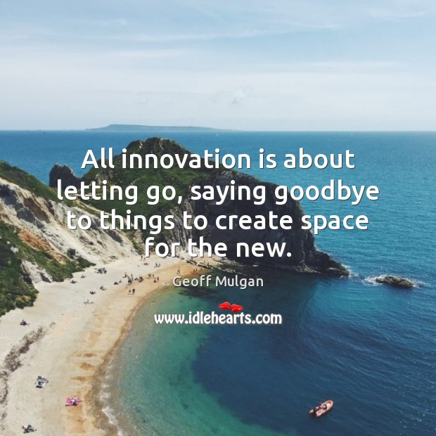 All innovation is about letting go, saying goodbye to things to create space for the new. Innovation Quotes Image