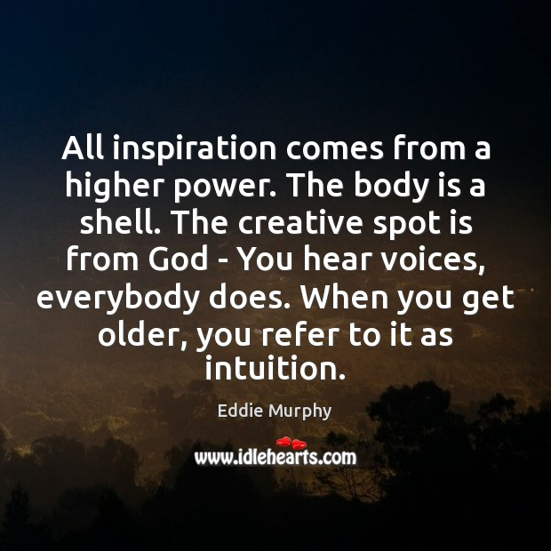 All inspiration comes from a higher power. The body is a shell. Image