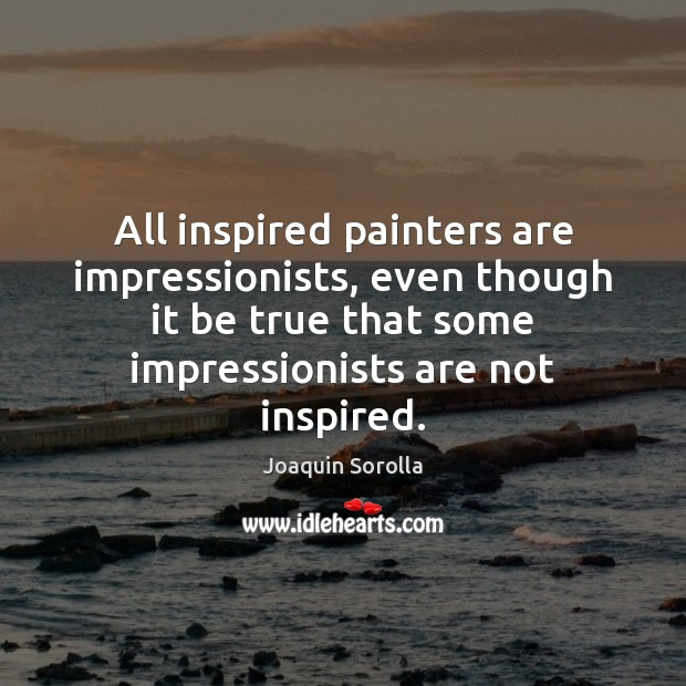 All inspired painters are impressionists, even though it be true that some Joaquin Sorolla Picture Quote