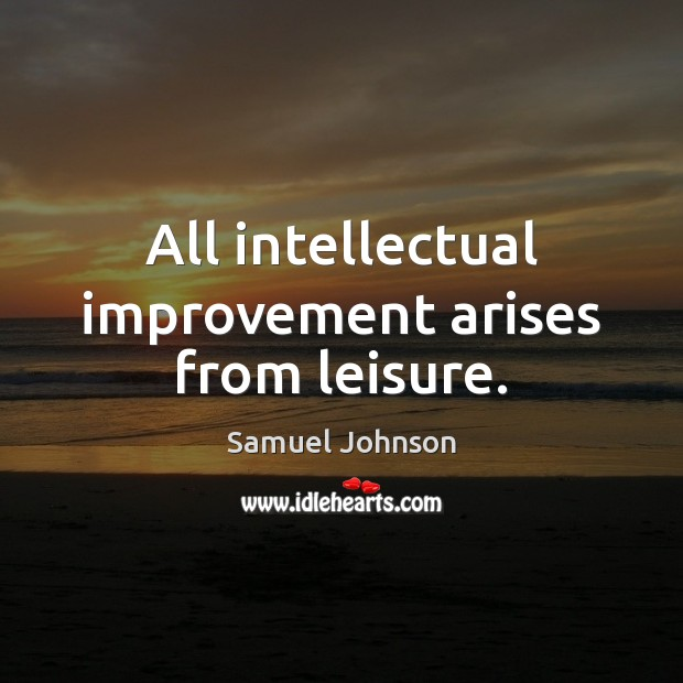All intellectual improvement arises from leisure. Samuel Johnson Picture Quote