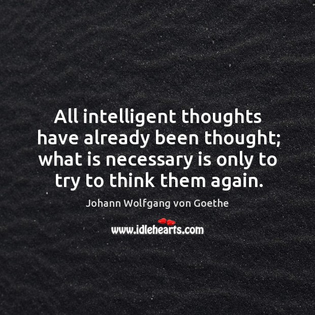 All intelligent thoughts have already been thought; what is necessary is only to try to think them again. Image