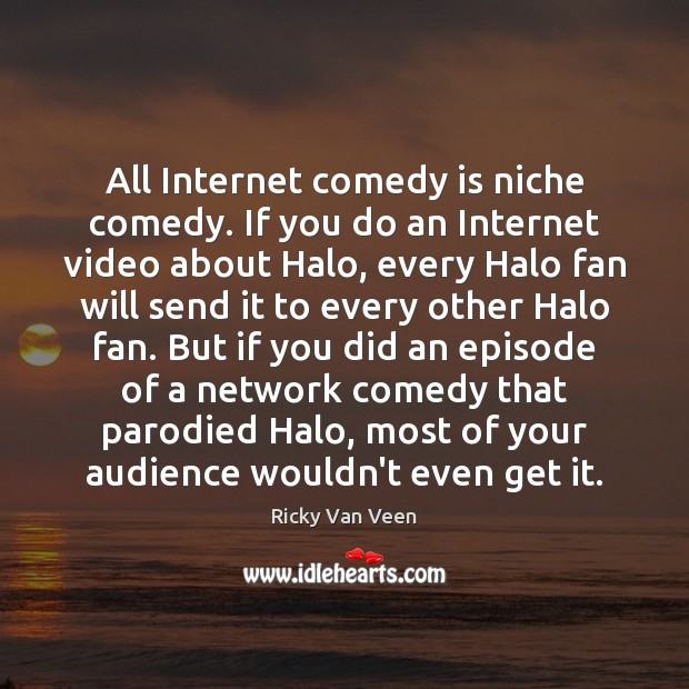 All Internet comedy is niche comedy. If you do an Internet video Image