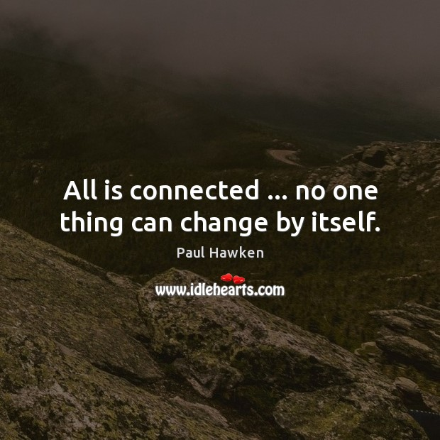 All is connected … no one thing can change by itself. Paul Hawken Picture Quote