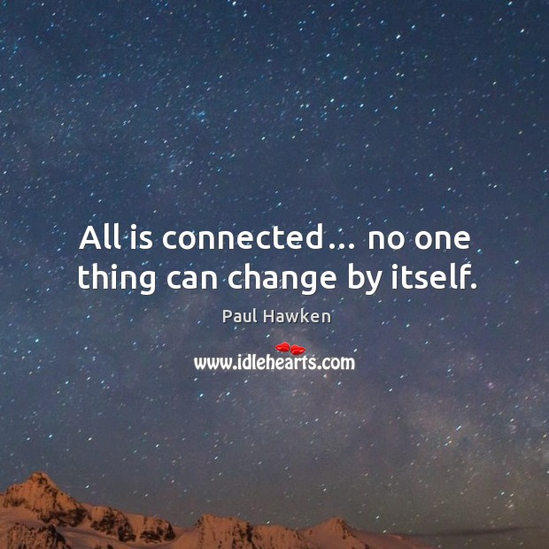 All is connected… no one thing can change by itself. Paul Hawken Picture Quote