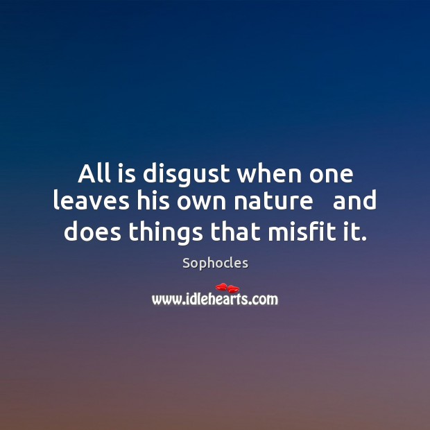 All is disgust when one leaves his own nature   and does things that misfit it. Sophocles Picture Quote